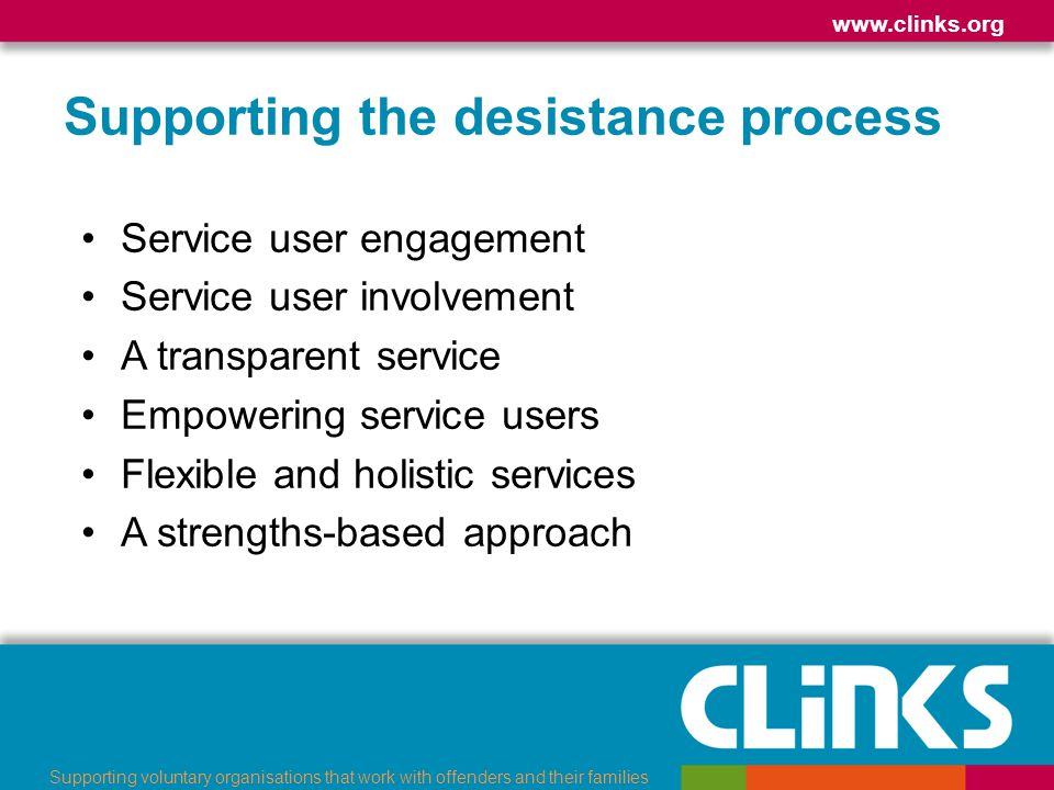 www.clinks.org Supporting voluntary organisations that work with offenders and their families Supporting the desistance process Working with and through families and groups Creating a sense of belonging Peer support Fostering creativity Long-term support Partnership working