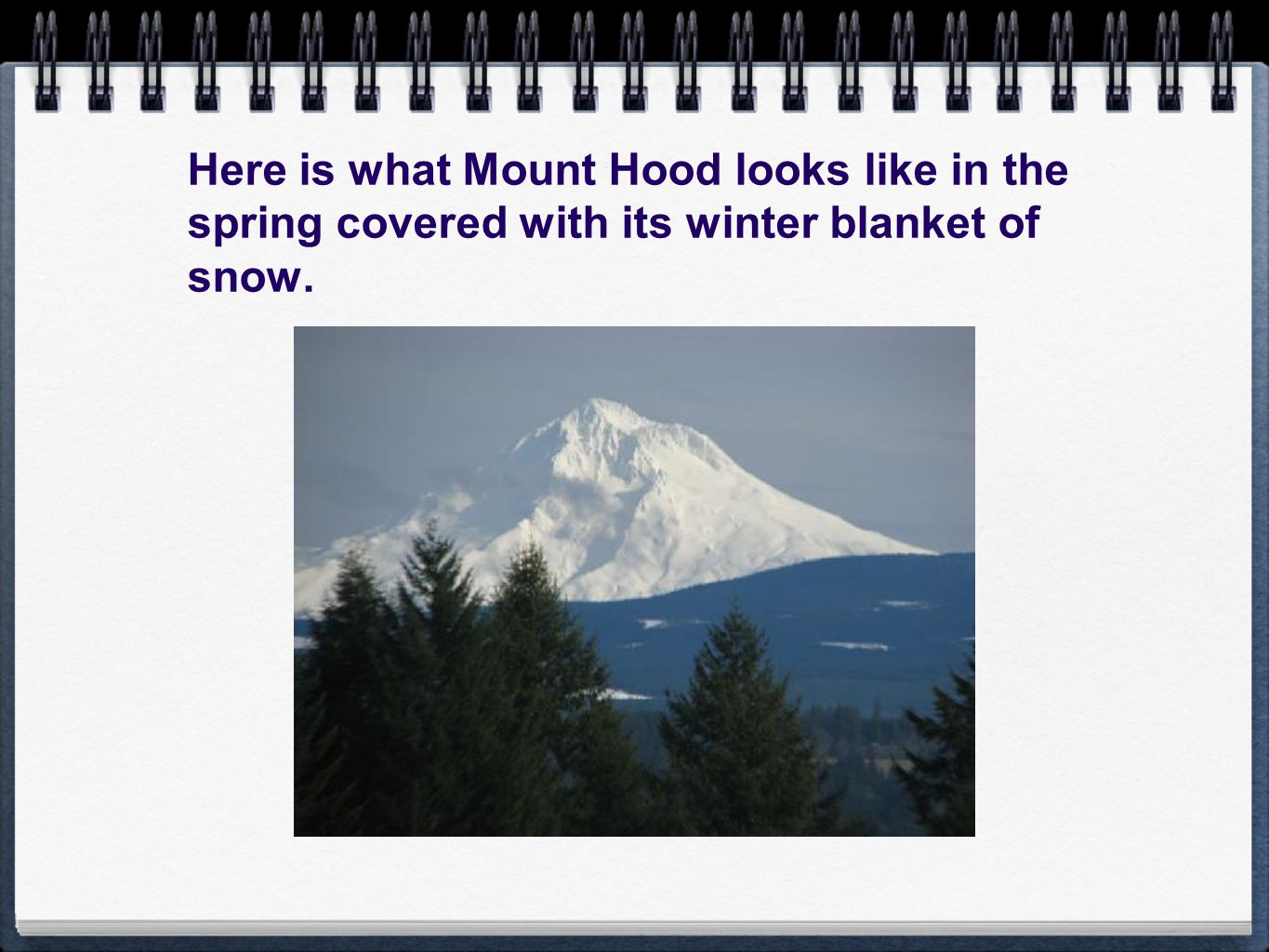 Here is what Mount Hood looks like in the spring covered with its winter blanket of snow.