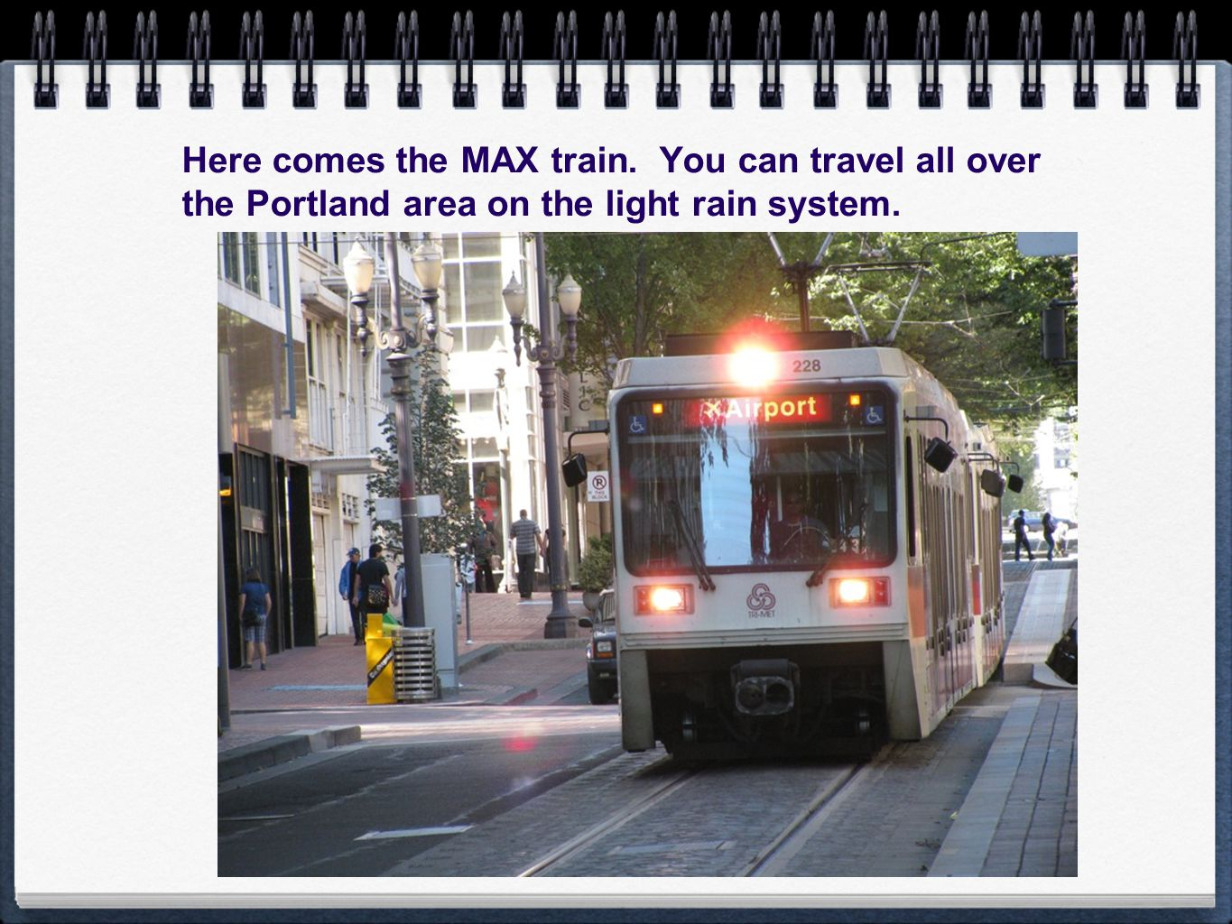 Here comes the MAX train. You can travel all over the Portland area on the light rain system.