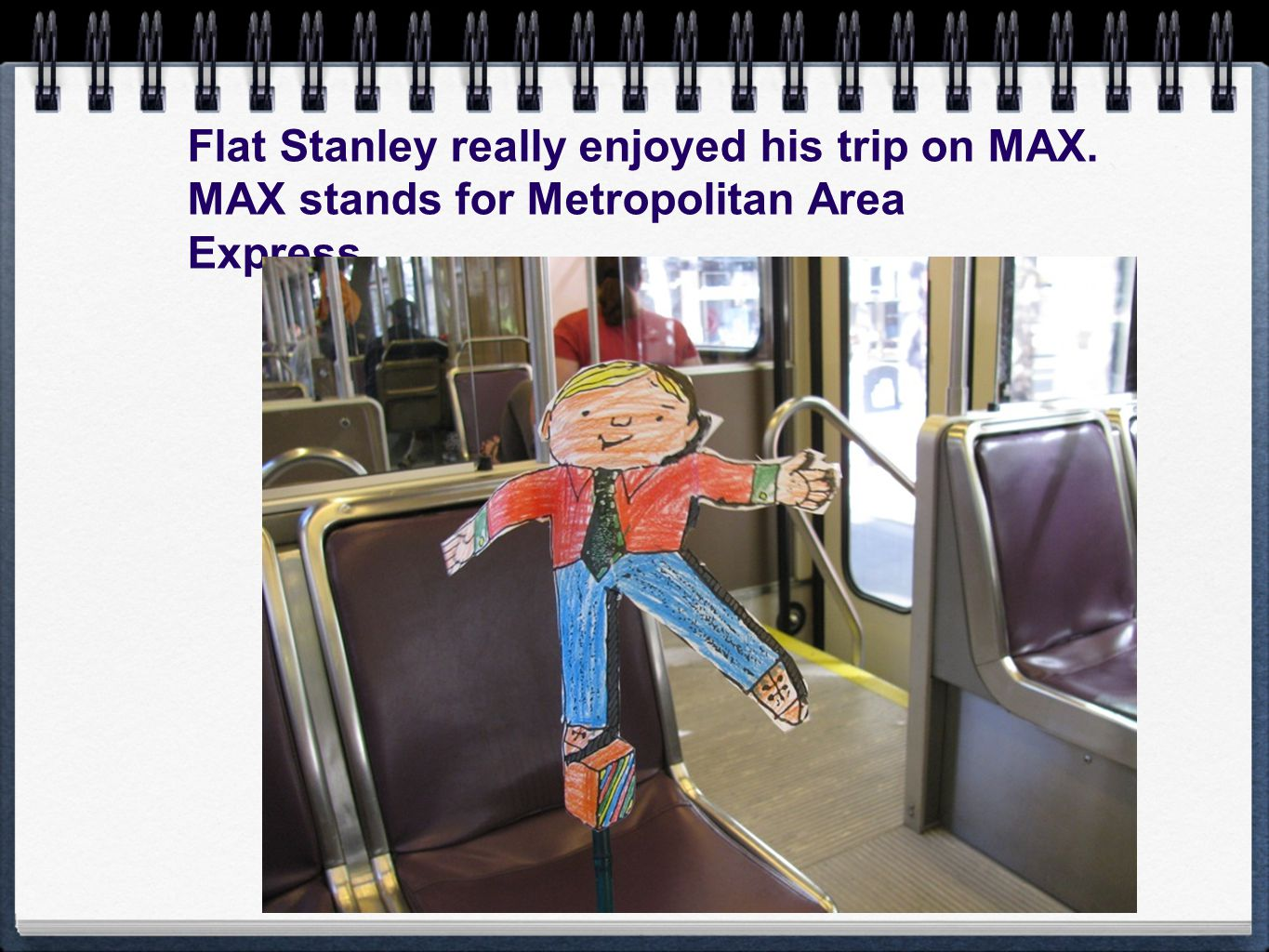 Flat Stanley really enjoyed his trip on MAX. MAX stands for Metropolitan Area Express.