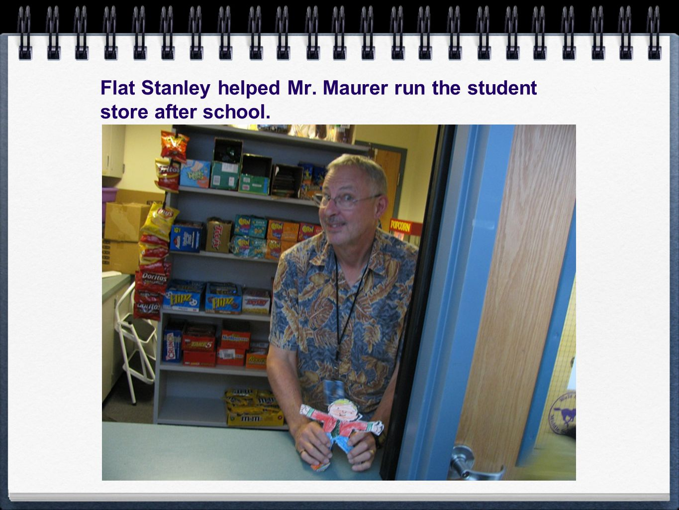 Flat Stanley helped Mr. Maurer run the student store after school.