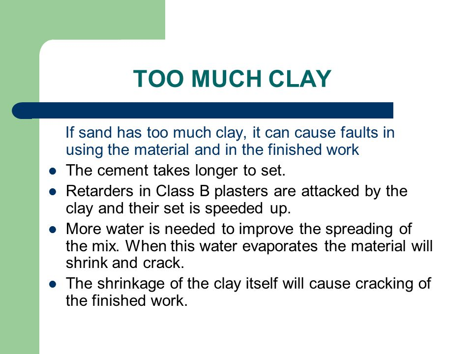 TOO MUCH CLAY If sand has too much clay, it can cause faults in using the material and in the finished work The cement takes longer to set. Retarders