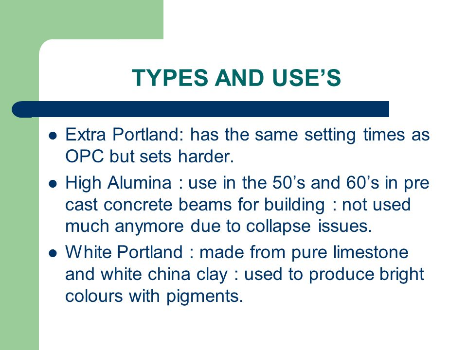 TYPES AND USE'S Extra Portland: has the same setting times as OPC but sets harder. High Alumina : use in the 50's and 60's in pre cast concrete beams