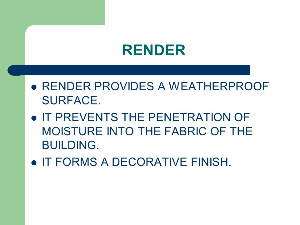 RENDER RENDER PROVIDES A WEATHERPROOF SURFACE. IT PREVENTS THE PENETRATION OF MOISTURE INTO THE FABRIC OF THE BUILDING. IT FORMS A DECORATIVE FINISH.