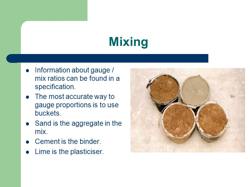 Mixing Information about gauge / mix ratios can be found in a specification. The most accurate way to gauge proportions is to use buckets. Sand is the