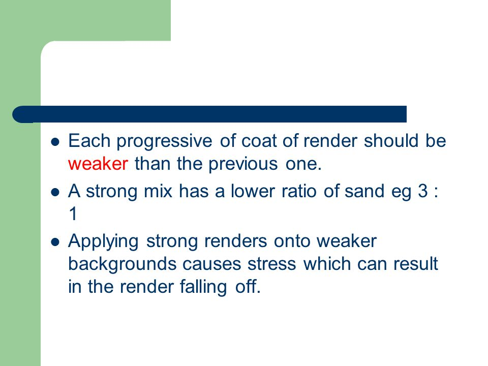 Each progressive of coat of render should be weaker than the previous one. A strong mix has a lower ratio of sand eg 3 : 1 Applying strong renders ont