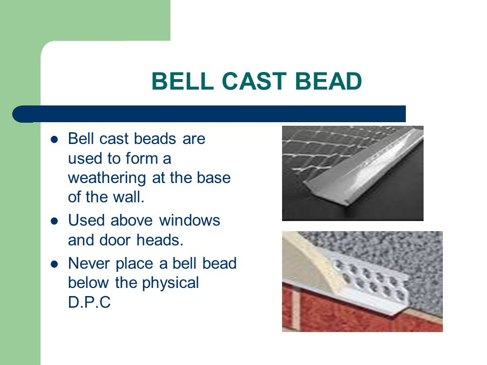 BELL CAST BEAD Bell cast beads are used to form a weathering at the base of the wall. Used above windows and door heads. Never place a bell bead below