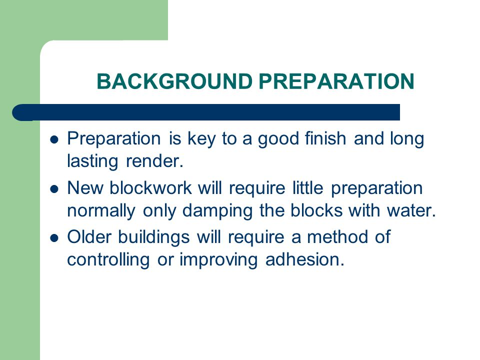 BACKGROUND PREPARATION Preparation is key to a good finish and long lasting render. New blockwork will require little preparation normally only dampin