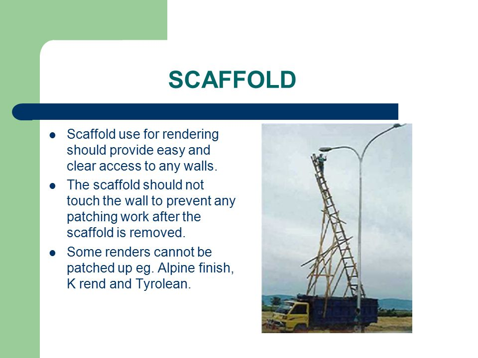 SCAFFOLD Scaffold use for rendering should provide easy and clear access to any walls. The scaffold should not touch the wall to prevent any patching