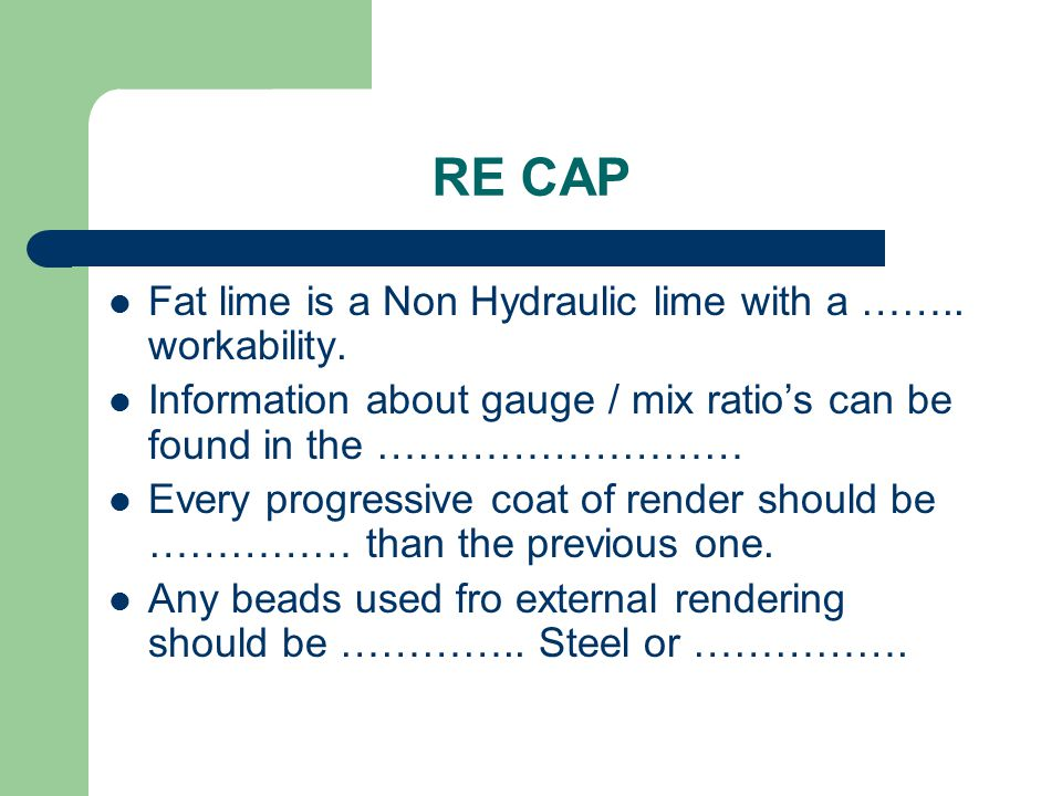 RE CAP Fat lime is a Non Hydraulic lime with a …….. workability. Information about gauge / mix ratio's can be found in the ……………………… Every progressive
