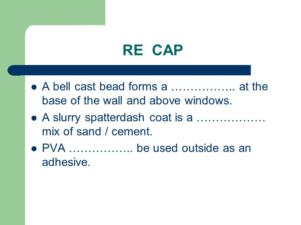 RE CAP A bell cast bead forms a …………….. at the base of the wall and above windows. A slurry spatterdash coat is a ……………… mix of sand / cement. PVA ………