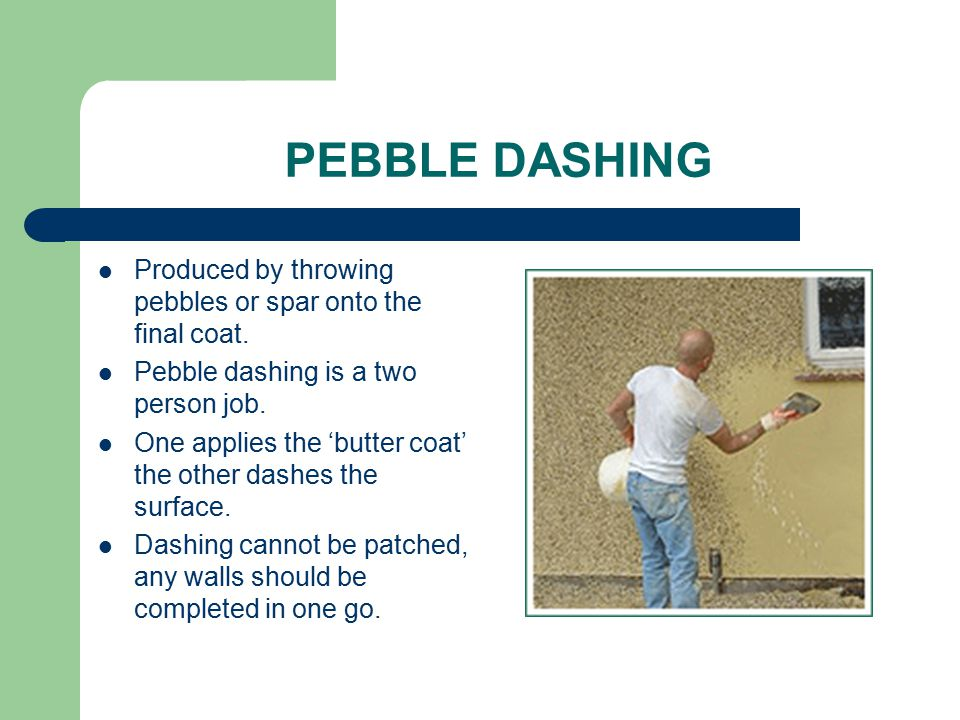 PEBBLE DASHING Produced by throwing pebbles or spar onto the final coat. Pebble dashing is a two person job. One applies the 'butter coat' the other d