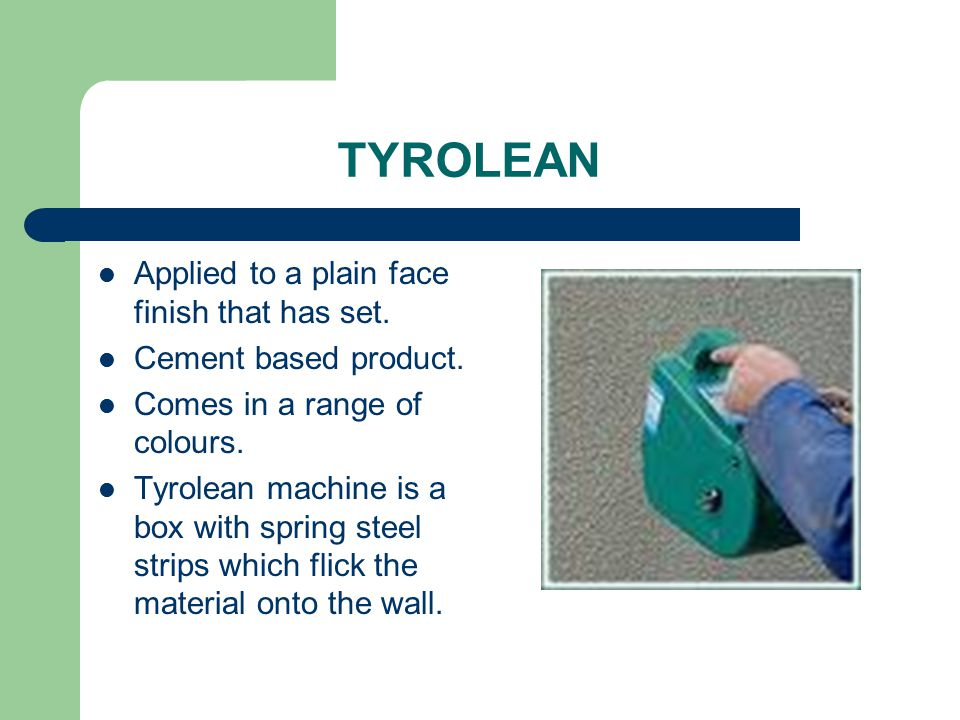 TYROLEAN Applied to a plain face finish that has set. Cement based product. Comes in a range of colours. Tyrolean machine is a box with spring steel s