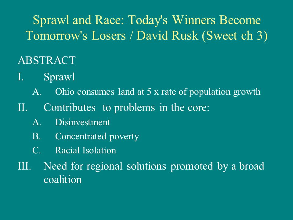 Sprawl and Race: Today s Winners Become Tomorrow s Losers / David Rusk (Sweet ch 3) ABSTRACT I.Sprawl A.Ohio consumes land at 5 x rate of population growth II.Contributes to problems in the core: A.Disinvestment B.Concentrated poverty C.Racial Isolation III.Need for regional solutions promoted by a broad coalition