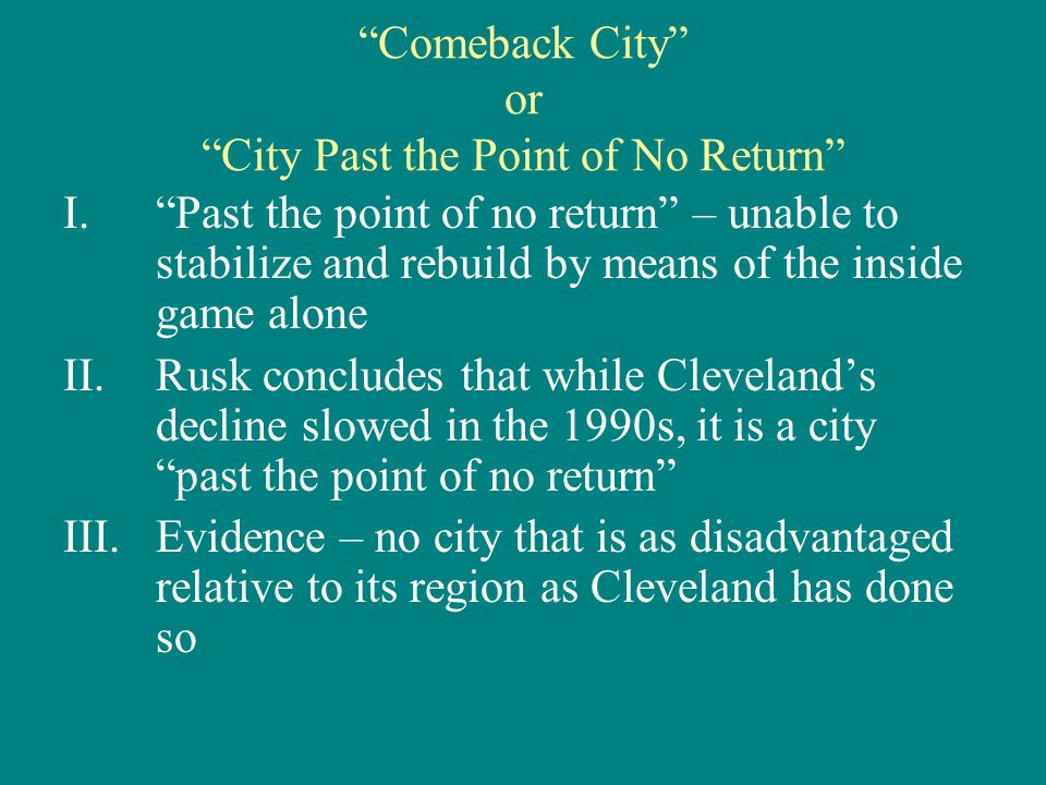 Comeback City or City Past the Point of No Return I. Past the point of no return – unable to stabilize and rebuild by means of the inside game alone II.Rusk concludes that while Cleveland's decline slowed in the 1990s, it is a city past the point of no return III.Evidence – no city that is as disadvantaged relative to its region as Cleveland has done so