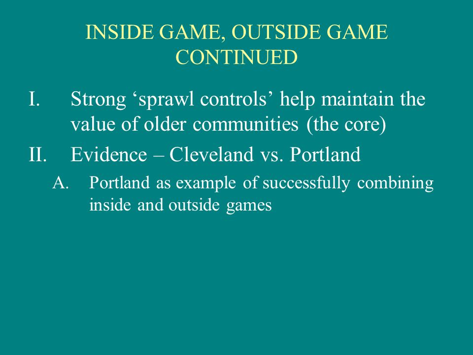 INSIDE GAME, OUTSIDE GAME CONTINUED I.Strong 'sprawl controls' help maintain the value of older communities (the core) II.Evidence – Cleveland vs.