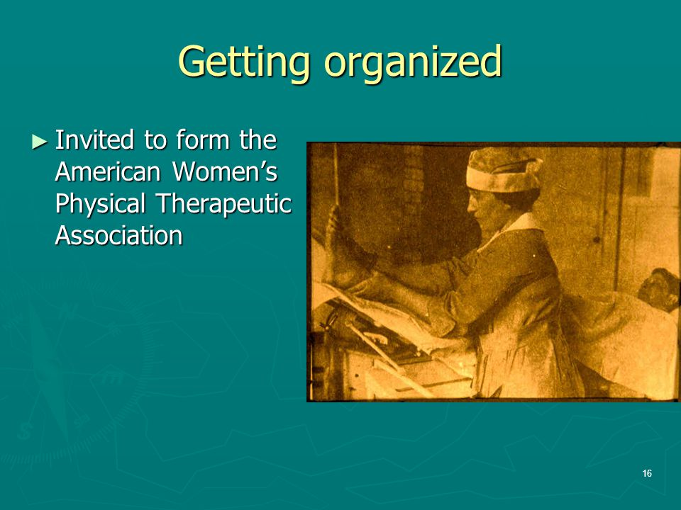 Getting organized ► Invited to form the American Women's Physical Therapeutic Association 16