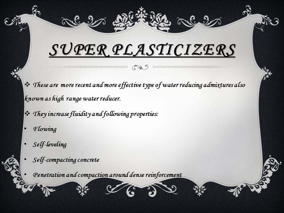SUPER PLASTICIZERS  These are more recent and more effective type of water reducing admixtures also known as high range water reducer.  They increas