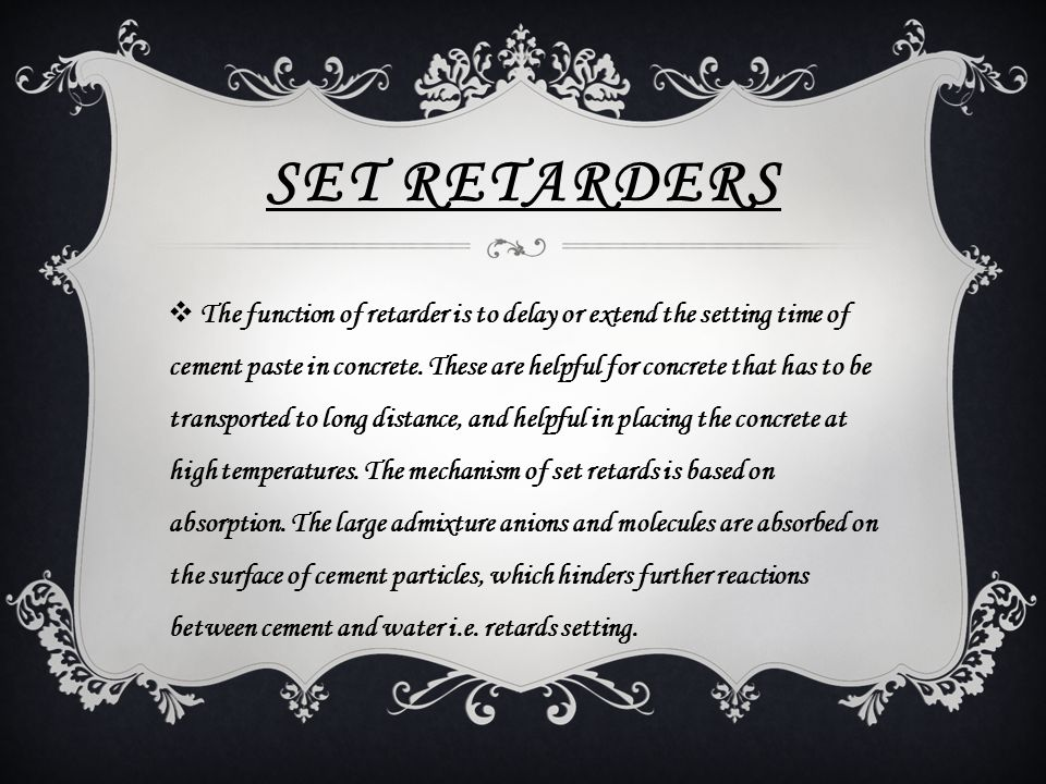 SET RETARDERS  The function of retarder is to delay or extend the setting time of cement paste in concrete. These are helpful for concrete that has t