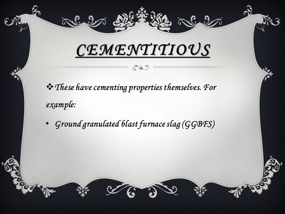 CEMENTITIOUS  These have cementing properties themselves. For example: Ground granulated blast furnace slag (GGBFS)