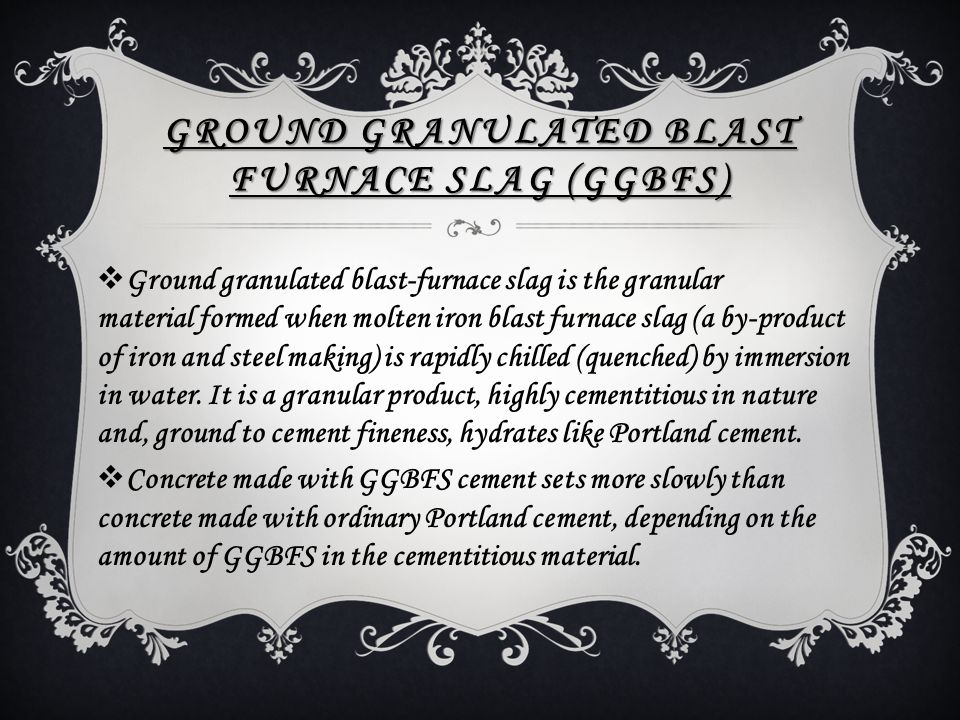 GROUND GRANULATED BLAST FURNACE SLAG (GGBFS)  Ground granulated blast-furnace slag is the granular material formed when molten iron blast furnace sla