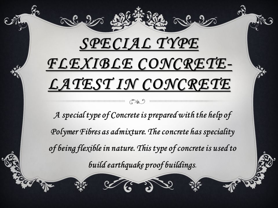 SPECIAL TYPE FLEXIBLE CONCRETE- LATEST IN CONCRETE A special type of Concrete is prepared with the help of Polymer Fibres as admixture. The concrete h