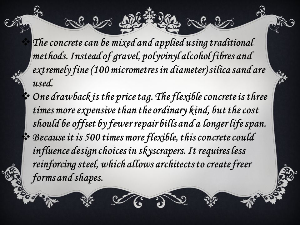 TT he concrete can be mixed and applied using traditional methods. Instead of gravel, polyvinyl alcohol fibres and extremely fine (100 micrometres i
