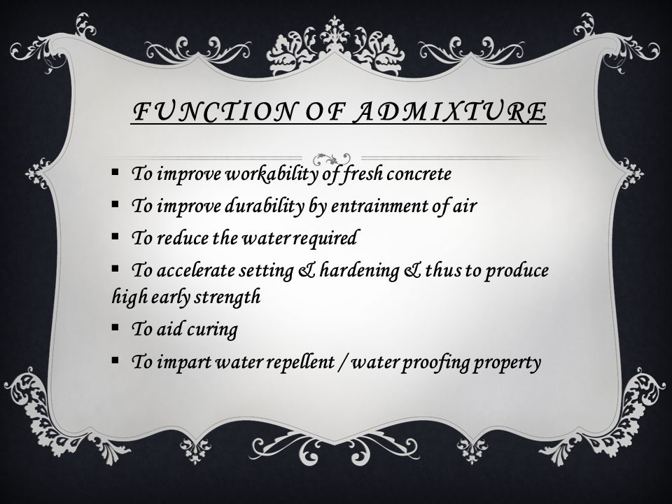 FUNCTION OF ADMIXTURE  To improve workability of fresh concrete  To improve durability by entrainment of air  To reduce the water required  To acc