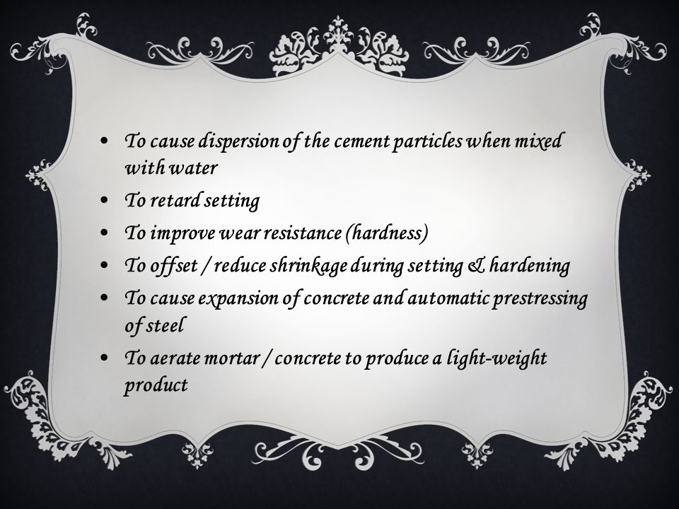 To cause dispersion of the cement particles when mixed with water To retard setting To improve wear resistance (hardness) To offset / reduce shrinkage