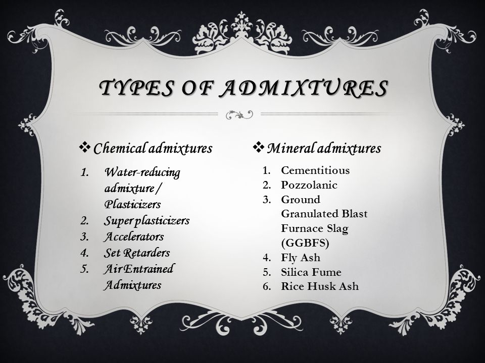  Chemical admixtures TYPES OF ADMIXTURES  Mineral admixtures 1.Water-reducing admixture / Plasticizers 2.Super plasticizers 3.Accelerators 4.Set Retarders 5.Air Entrained Admixtures 1.Cementitious 2.Pozzolanic 3.Ground Granulated Blast Furnace Slag (GGBFS) 4.Fly Ash 5.Silica Fume 6.Rice Husk Ash