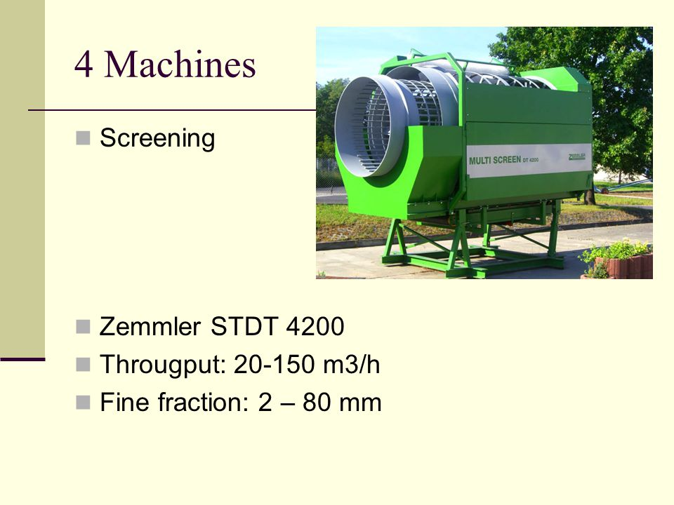 4 Machines Screening Zemmler STDT 4200 Througput: 20-150 m3/h Fine fraction: 2 – 80 mm