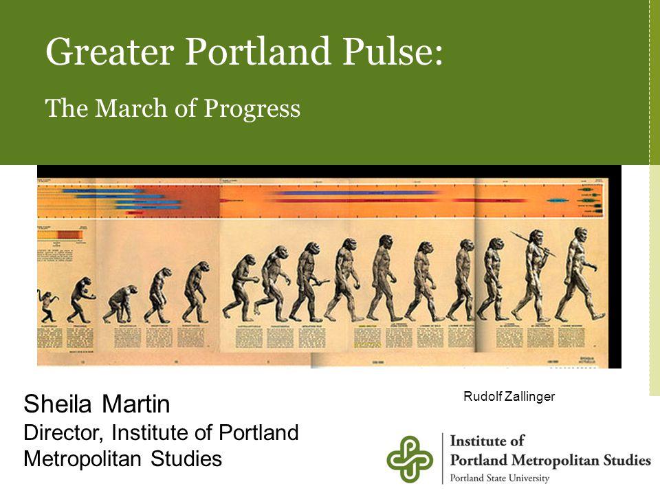 Greater Portland Pulse: The March of Progress Sheila Martin Director, Institute of Portland Metropolitan Studies Rudolf Zallinger Sheila Martin Direct