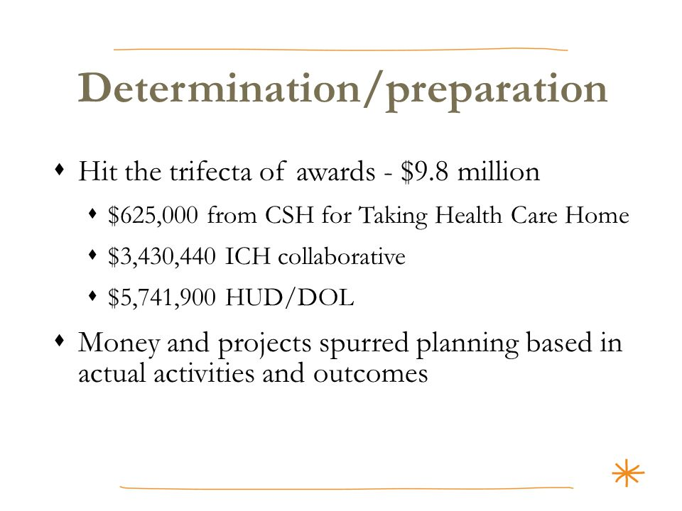 Determination/preparation  Hit the trifecta of awards - $9.8 million  $625,000 from CSH for Taking Health Care Home  $3,430,440 ICH collaborative  $5,741,900 HUD/DOL  Money and projects spurred planning based in actual activities and outcomes