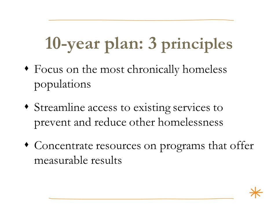 10-year plan: 3 principles  Focus on the most chronically homeless populations  Streamline access to existing services to prevent and reduce other homelessness  Concentrate resources on programs that offer measurable results