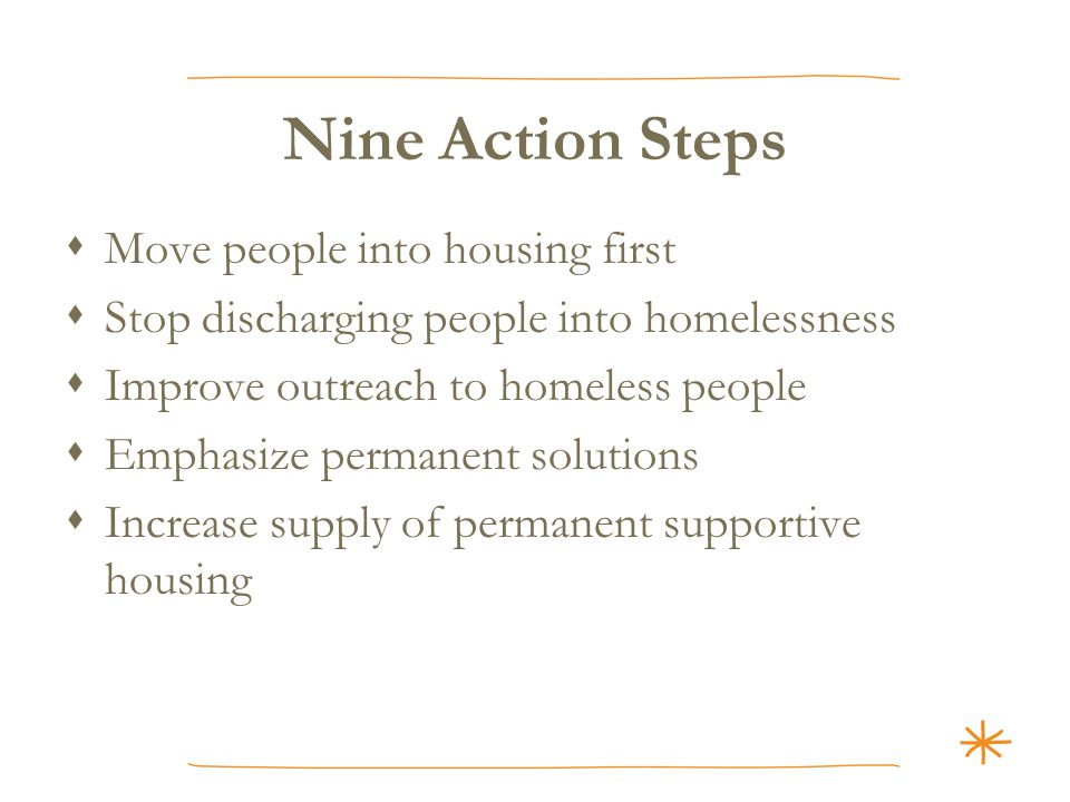 Nine Action Steps  Move people into housing first  Stop discharging people into homelessness  Improve outreach to homeless people  Emphasize permanent solutions  Increase supply of permanent supportive housing