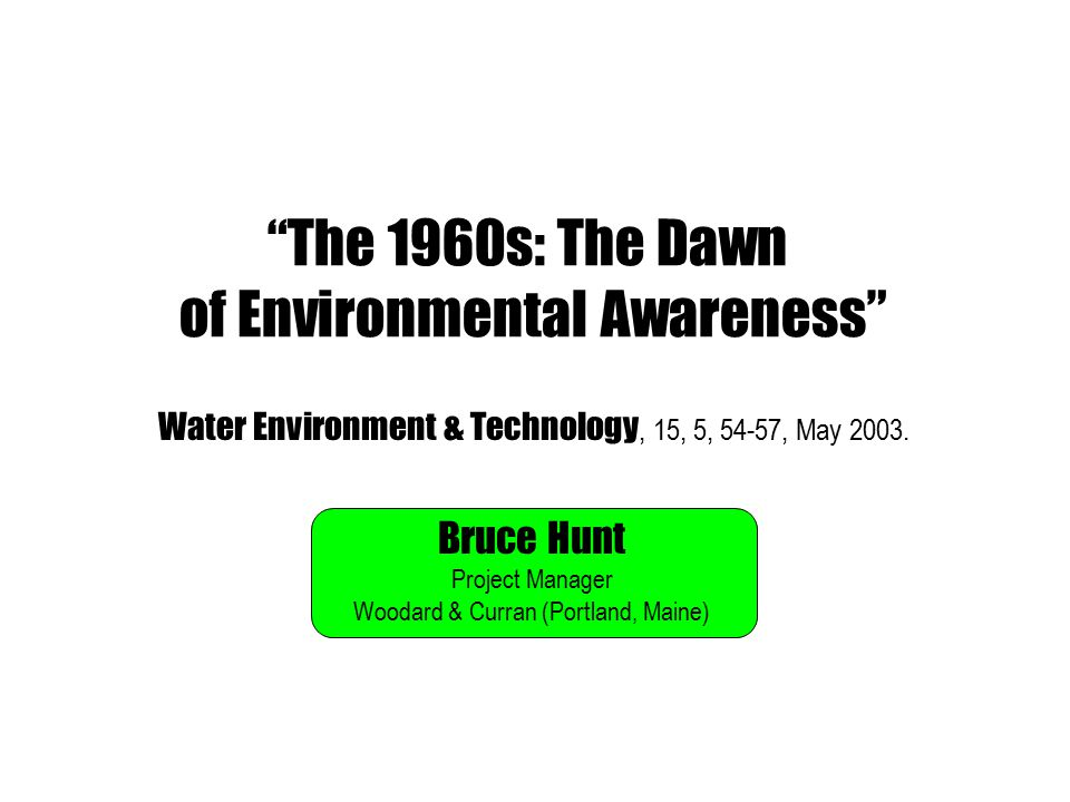 The 1960s: The Dawn of Environmental Awareness Bruce Hunt Project Manager Woodard & Curran (Portland, Maine) Water Environment & Technology, 15, 5, 54-57, May 2003.