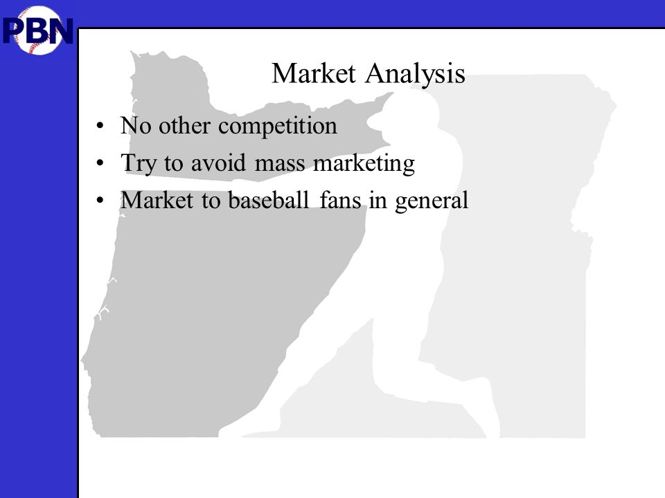 Market Analysis No other competition Try to avoid mass marketing Market to baseball fans in general
