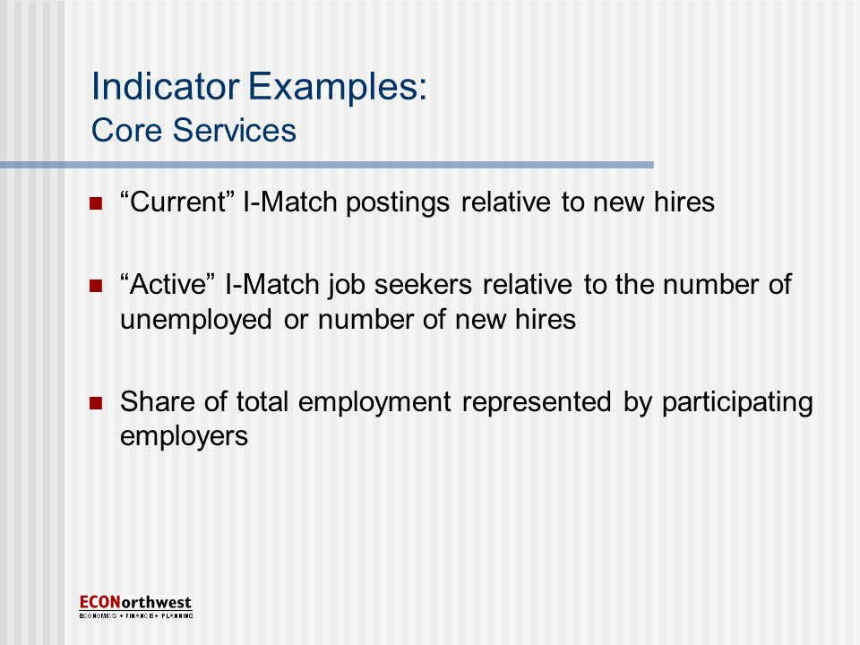 Indicator Examples: Core Services Current I-Match postings relative to new hires Active I-Match job seekers relative to the number of unemployed or number of new hires Share of total employment represented by participating employers