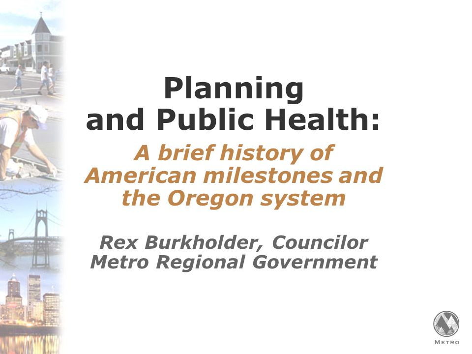 Planning for a Healthy, Active Oregon 2040 Plan Begins  First regional growth goals established in 1990  Metro Charter expanded by voters in 1992 to focus on managing growth