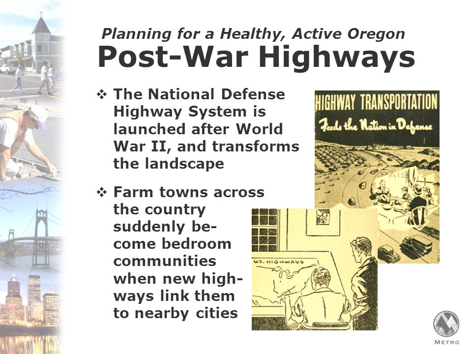 Planning for a Healthy, Active Oregon Post-War Highways  The National Defense Highway System is launched after World War II, and transforms the landscape  Farm towns across the country suddenly be- come bedroom communities when new high- ways link them to nearby cities