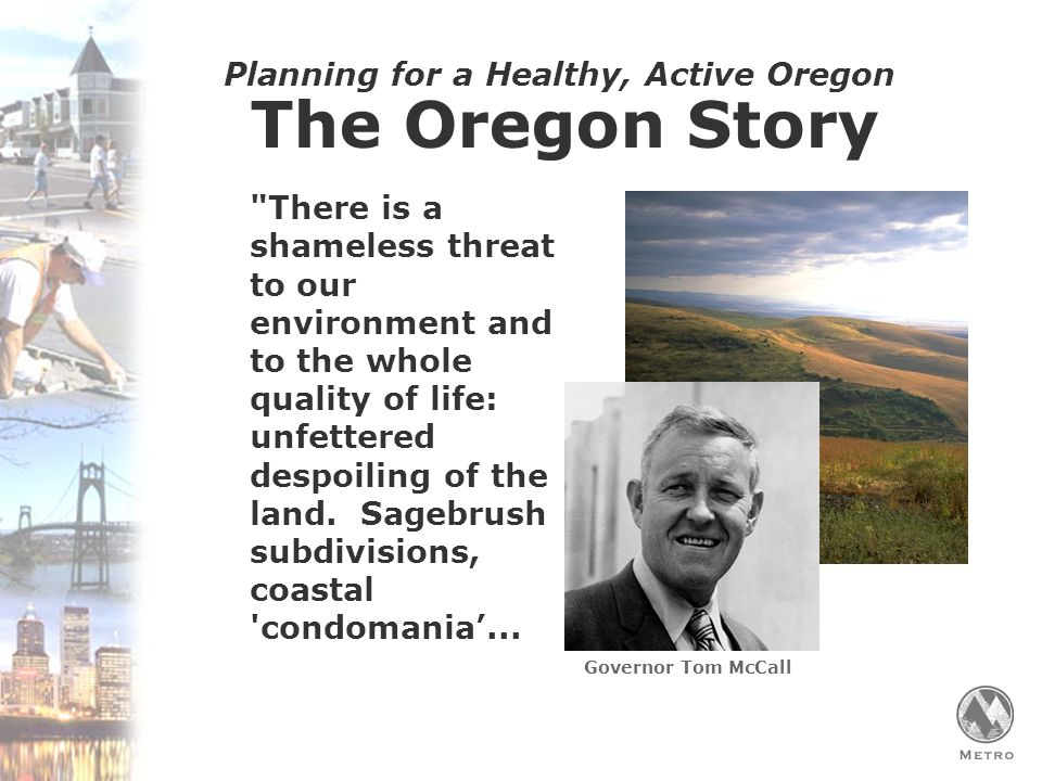 Planning for a Healthy, Active Oregon The Oregon Story There is a shameless threat to our environment and to the whole quality of life: unfettered despoiling of the land.