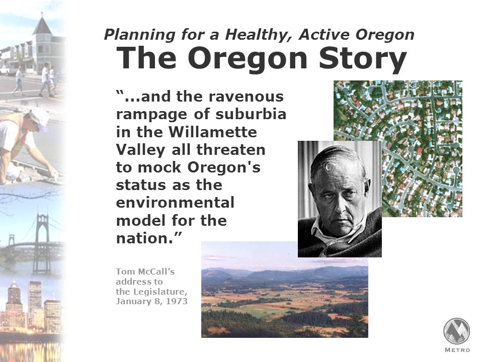 Planning for a Healthy, Active Oregon The Oregon Story ...and the ravenous rampage of suburbia in the Willamette Valley all threaten to mock Oregon s status as the environmental model for the nation. Tom McCall's address to the Legislature, January 8, 1973