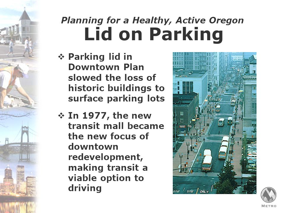 Planning for a Healthy, Active Oregon Lid on Parking  Parking lid in Downtown Plan slowed the loss of historic buildings to surface parking lots  In 1977, the new transit mall became the new focus of downtown redevelopment, making transit a viable option to driving