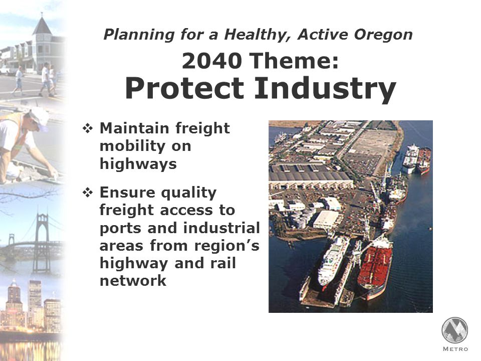 Planning for a Healthy, Active Oregon 2040 Theme: Protect Industry  Maintain freight mobility on highways  Ensure quality freight access to ports and industrial areas from region's highway and rail network