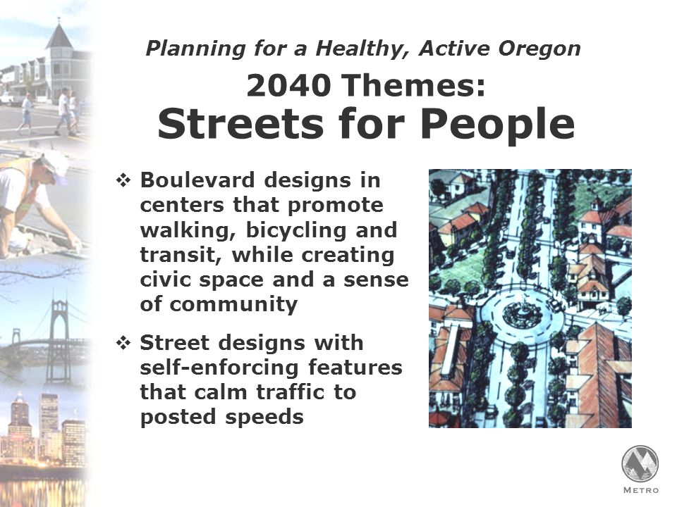 Planning for a Healthy, Active Oregon 2040 Themes: Streets for People  Boulevard designs in centers that promote walking, bicycling and transit, while creating civic space and a sense of community  Street designs with self-enforcing features that calm traffic to posted speeds