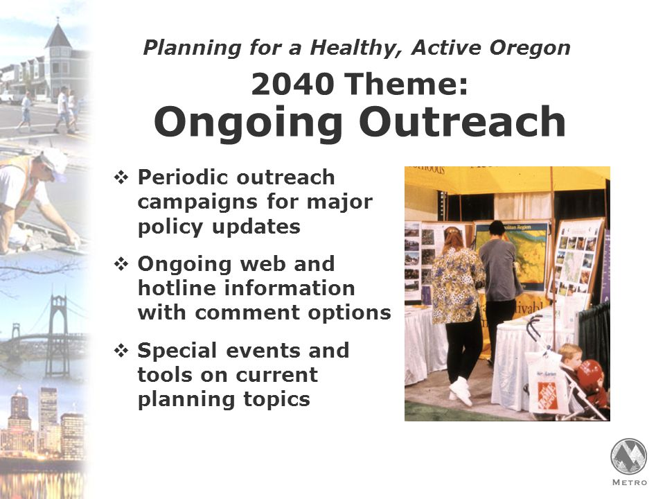 Planning for a Healthy, Active Oregon 2040 Theme: Ongoing Outreach  Periodic outreach campaigns for major policy updates  Ongoing web and hotline information with comment options  Special events and tools on current planning topics