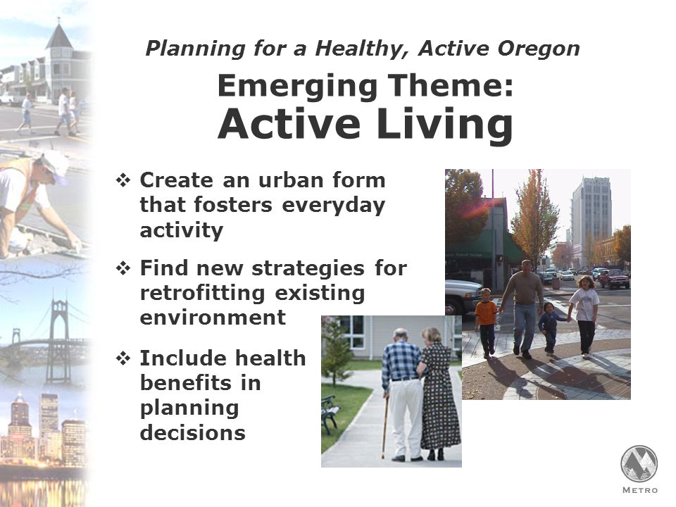 Planning for a Healthy, Active Oregon Emerging Theme: Active Living  Create an urban form that fosters everyday activity  Find new strategies for retrofitting existing environment  Include health benefits in planning decisions