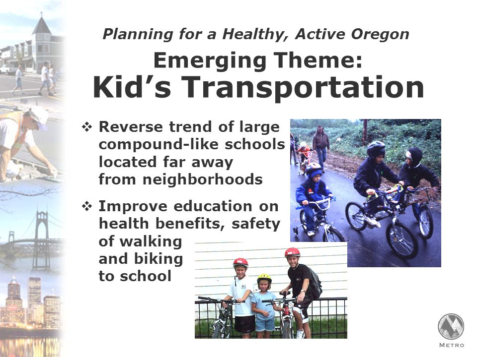 Planning for a Healthy, Active Oregon Emerging Theme: Kid's Transportation  Reverse trend of large compound-like schools located far away from neighborhoods  Improve education on health benefits, safety of walking and biking to school