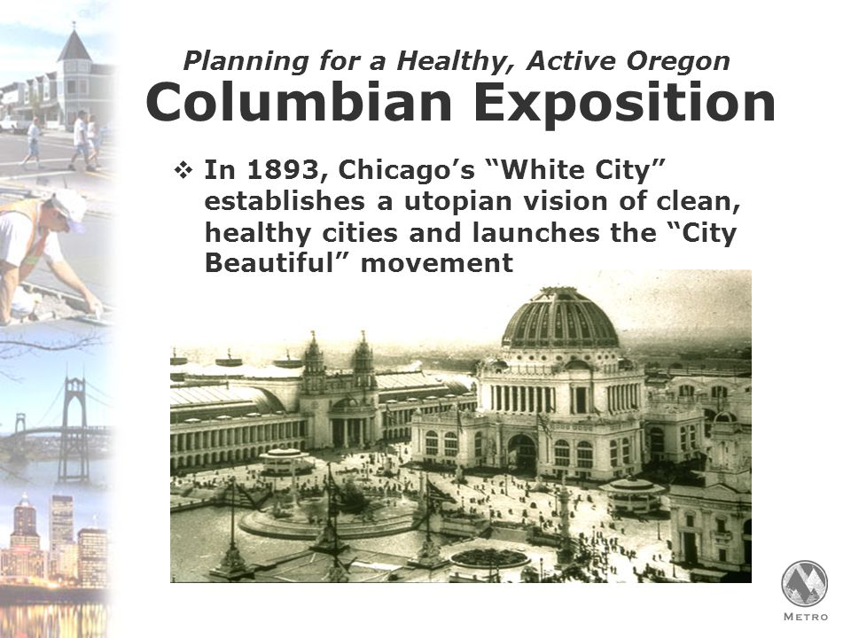 Planning for a Healthy, Active Oregon  In 1893, Chicago's White City establishes a utopian vision of clean, healthy cities and launches the City Beautiful movement Columbian Exposition