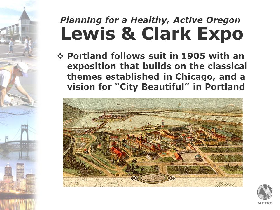 Planning for a Healthy, Active Oregon  Portland follows suit in 1905 with an exposition that builds on the classical themes established in Chicago, and a vision for City Beautiful in Portland Lewis & Clark Expo